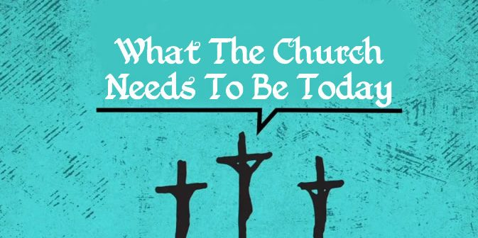 what-the-church-needs-to-be-today
